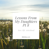 Lessons From My Daughters (Pt 8) Love, Life & Sisterhood